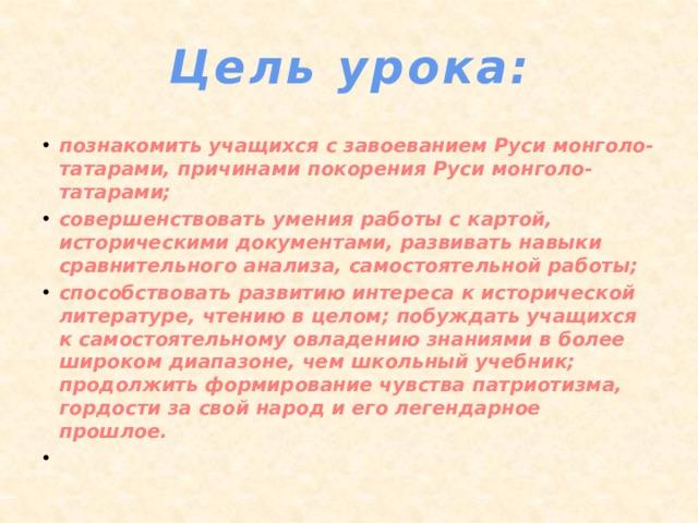 Цель урока: познакомить учащихся с завоеванием Руси монголо-татарами, причинами покорения Руси монголо-татарами; совершенствовать умения работы с картой, историческими документами, развивать навыки сравнительного анализа, самостоятельной работы; способствовать развитию интереса к исторической литературе, чтению в целом; побуждать учащихся к самостоятельному овладению знаниями в более широком диапазоне, чем школьный учебник; продолжить формирование чувства патриотизма, гордости за свой народ и его легендарное прошлое.