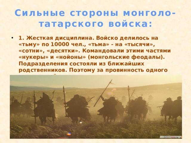 Сильные стороны монголо-татарского войска: 1. Жесткая дисциплина. Войско делилось на «тьму» по 10000 чел., «тьма» - на «тысячи», «сотни», «десятки». Командовали этими частями «нукеры» и «нойоны» (монгольские феодалы). Подразделения состояли из ближайших родственников. Поэтому за провинность одного человека нёс наказание весь «десяток», а за «десяток» вся «сотня».