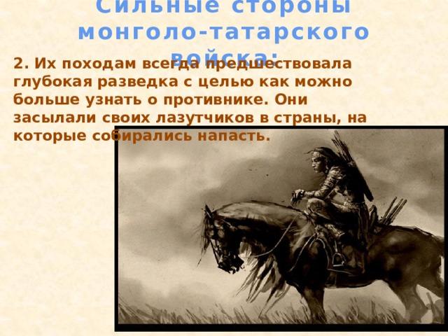 Сильные стороны монголо-татарского войска: 2. Их походам всегда предшествовала глубокая разведка с целью как можно больше узнать о противнике. Они засылали своих лазутчиков в страны, на которые собирались напасть.