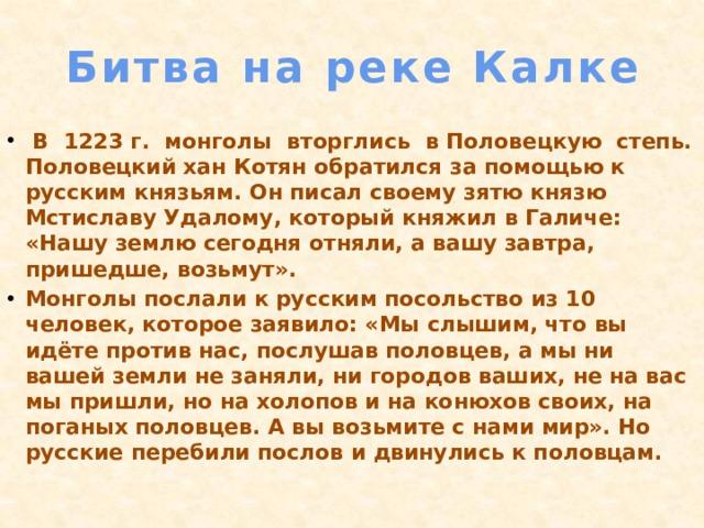 Битва на реке Калке  В 1223 г. монголы вторглись в Половецкую степь. Половецкий хан Котян обратился за помощью к русским князьям. Он писал своему зятю князю Мстиславу Удалому, который княжил в Галиче: «Нашу землю сегодня отняли, а вашу завтра, пришедше, возьмут». Монголы послали к русским посольство из 10 человек, которое заявило: «Мы слышим, что вы идёте против нас, послушав половцев, а мы ни вашей земли не заняли, ни городов ваших, не на вас мы пришли, но на холопов и на конюхов своих, на поганых половцев. А вы возьмите с нами мир». Но русские перебили послов и двинулись к половцам.