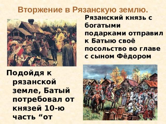 """Вторжение в Рязанскую землю. Рязанский князь с богатыми подарками отправил к Батыю своё посольство во главе с сыном Фёдором    Подойдя к рязанской земле, Батый потребовал от князей 10-ю часть """"от всего, что имеется в земле вашей""""."""