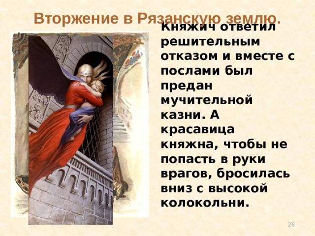 Вторжение в Рязанскую землю. Княжич ответил решительным отказом и вместе с послами был предан мучительной казни. А красавица княжна, чтобы не попасть в руки врагов, бросилась вниз с высокой колокольни.