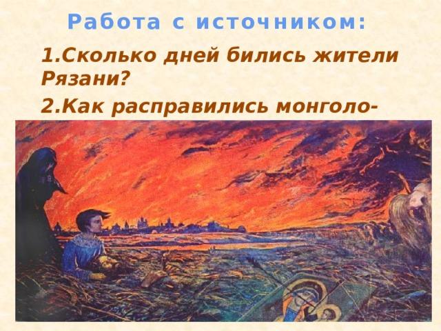 Работа с источником:    1.Сколько дней бились жители Рязани? 2.Как расправились монголо-татары с защитниками города?