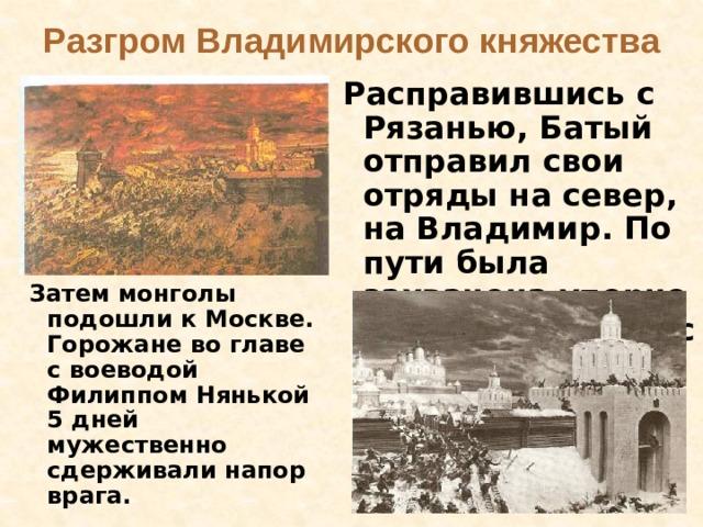 Разгром Владимирского княжества  Расправившись с Рязанью, Батый отправил свои отряды на север, на Владимир. По пути была захвачена упорно сопротивляющаяся Коломна.    Затем монголы подошли к Москве. Горожане во главе с воеводой Филиппом Нянькой 5 дней мужественно сдерживали напор врага.