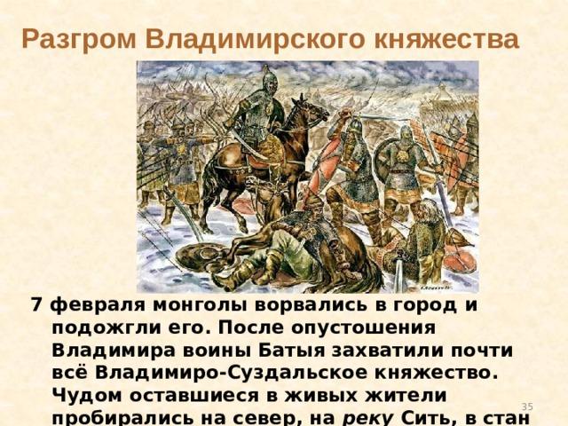 Разгром Владимирского княжества  7 февраля монголы ворвались в город и подожгли его. После опустошения Владимира воины Батыя захватили почти всё Владимиро-Суздальское княжество. Чудом оставшиеся в живых жители пробирались на север, на реку Сить, в стан Юрия Всеволодовича
