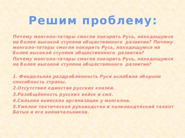 Решим проблему: Почему монголо-татары смогли покорить Русь, находящуюся на более высокой ступени общественного развития? Почему монголо-татары смогли покорить Русь, находящуюся на более высокой ступени общественного развития? Почему монголо-татары смогли покорить Русь, находящуюся на более высокой ступени общественного развития?  1. Феодальная раздробленность Руси ослабила оборона способность страны. 2.Отсутствие единства русских князей. 3.Разобщённость русских войск и сил. 4.Сильная воинская организация у монголов. 5.Умелое тактическое руководство и полководческий талант Батыя и его военачальников.