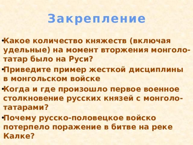 Закрепление Какое количество княжеств (включая удельные) на момент вторжения монголо-татар было на Руси? Приведите пример жесткой дисциплины в монгольском войске Когда и где произошло первое военное столкновение русских князей с монголо-татарами? Почему русско-половецкое войско потерпело поражение в битве на реке Калке?