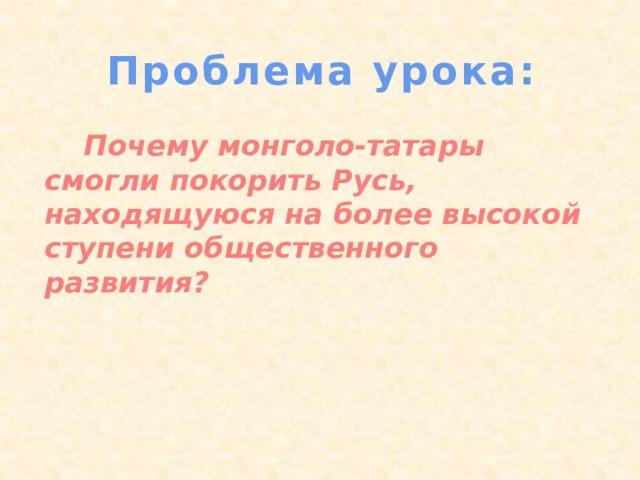 Проблема урока:  Почему монголо-татары смогли покорить Русь, находящуюся на более высокой ступени общественного развития?