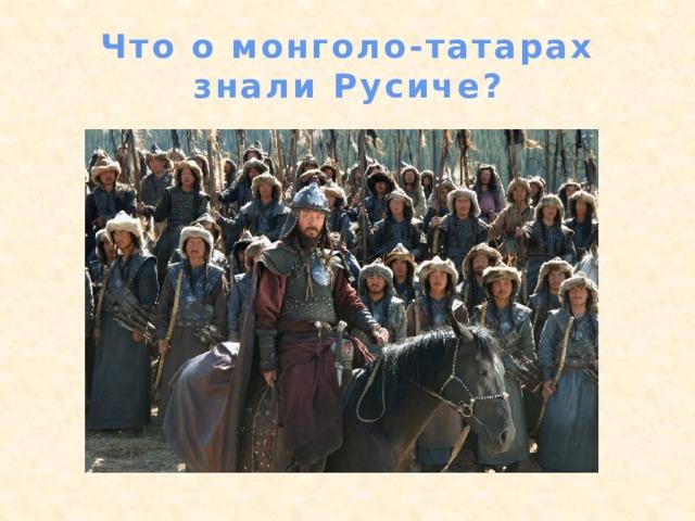 Что о монголо-татарах знали Русиче?