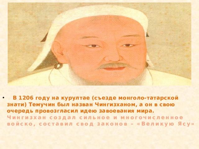 В 1206 году на курултае (съезде монголо-татарской знати) Темучин был назван Чингизханом, а он в свою очередь провозгласил идею завоевания мира. Чингизхан создал сильное и многочисленное войско, составил свод законов – «Великую Ясу»