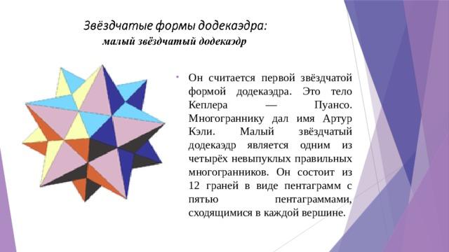 Он считается первой звёздчатой формой додекаэдра. Это тело Кеплера — Пуансо. Многограннику дал имя Артур Кэли. Малый звёздчатый додекаэдр является одним из четырёх невыпуклых правильных многогранников. Он состоит из 12 граней в виде пентаграмм с пятью пентаграммами, сходящимися в каждой вершине.