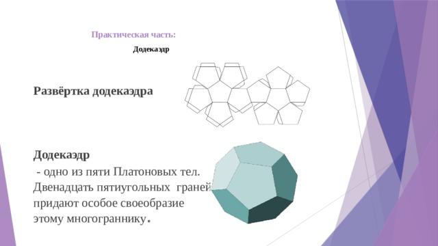 Практическая часть:   Додекаэдр Развёртка додекаэдра Додекаэдр  - одно из пяти Платоновых тел. Двенадцать пятиугольных граней придают особое своеобразие этому многограннику .