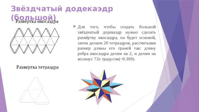 Звёздчатый додекаэдр (большой) Развёртка икосаэдра Для того, чтобы создать большой звёздчатый додекаэдр нужно сделать развёртку икосаэдра, он будет основой, затем делаем 20 тетраэдров, рассчитывая размер длины его граней так: длину ребра икосаэдра делим на 2, и делим на косинус 72х градусов(~0.309). Развертка тетраэдра