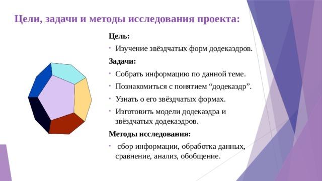 """Цели, задачи и методы исследования проекта: Цель: Изучение звёздчатых форм додекаэдров. Задачи: Собрать информацию по данной теме. Познакомиться с понятием """"додекаэдр"""". Узнать о его звёздчатых формах. Изготовить модели додекаэдра и звёздчатых додекаэдров. Методы исследования:"""
