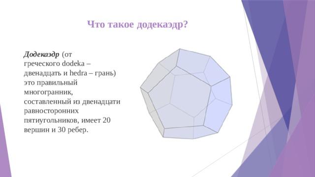 Что такое додекаэдр? Додекаэдр  (от греческогоdodeka–двенадцать иhedra– грань) это правильный многогранник, составленный из двенадцати равносторонних пятиугольников, имеет20 вершини30 ребер.