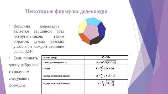 Некоторые формулы додекаэдра Вершина додекаэдра является вершиной трех пятиугольников, таким образом, сумма плоских углов при каждой вершине равна 324°. Если принять длину ребра за а , то получим следующие формулы: