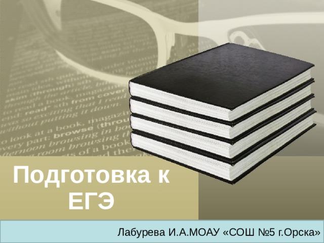 Подготовка к ЕГЭ Лабурева И.А.МОАУ «СОШ №5 г.Орска»