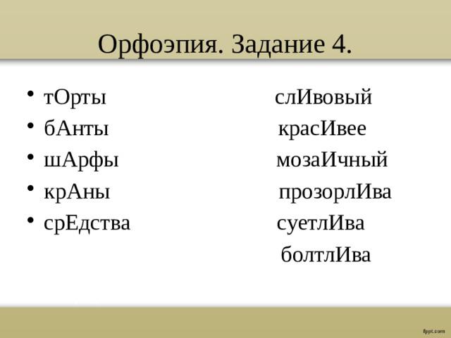 Орфоэпия. Задание 4. тОрты слИвовый бАнты красИвее шАрфы мозаИчный крАны прозорлИва срЕдства суетлИва  болтлИва