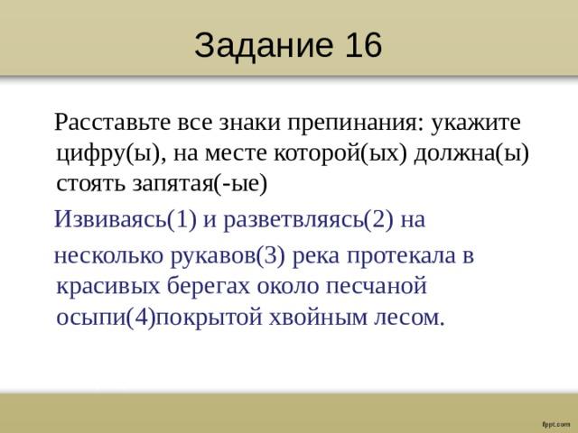 Задание 16  Расставьте все знаки препинания: укажите цифру(ы), на месте которой(ых) должна(ы) стоять запятая(-ые)  Извиваясь(1) и разветвляясь(2) на  несколько рукавов(3) река протекала в красивых берегах около песчаной осыпи(4)покрытой хвойным лесом.