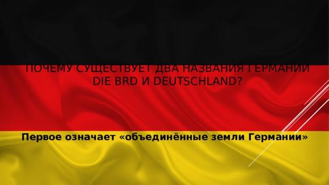 Почему существует два названия Германии die BRD и Deutschland? Первое означает «объединённые земли Германии»