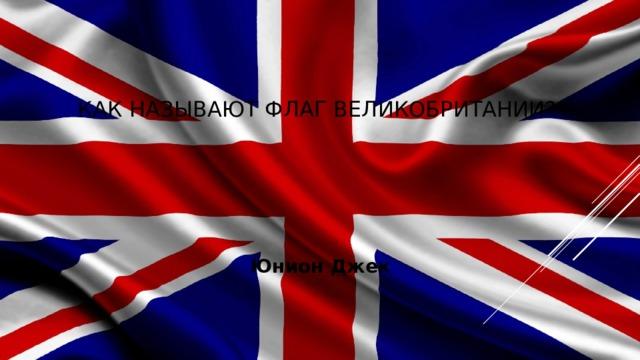 Как называют флаг Великобритании? Юнион Джек