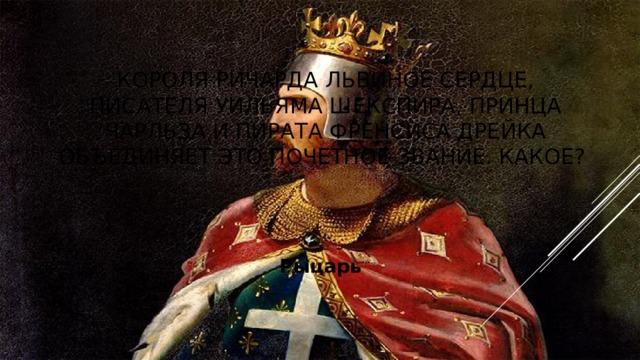 Короля Ричарда Львиное Сердце, писателя Уильяма Шекспира, принца Чарльза и пирата Френсиса Дрейка объединяет это почетное звание. Какое? Рыцарь