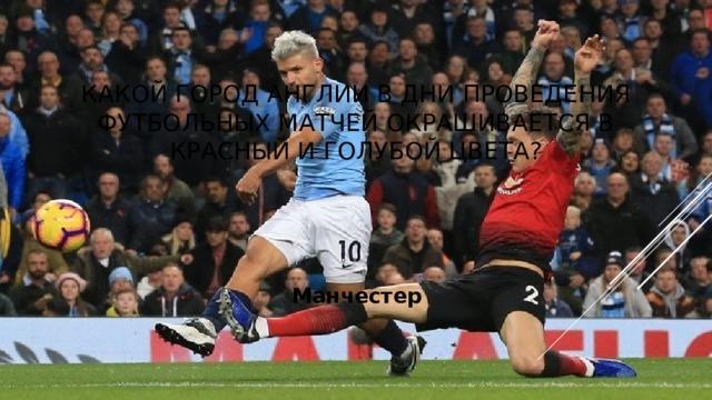 Какой город Англии в дни проведения футбольных матчей окрашивается в красный и голубой цвета? Манчестер
