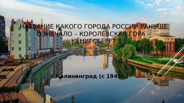 Название какого города России раньше означало – Королевская гора – Кёнигсберг? Калининград (с 1945г.)