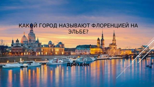 Какой город называют Флоренцией на Эльбе?  Дрезден