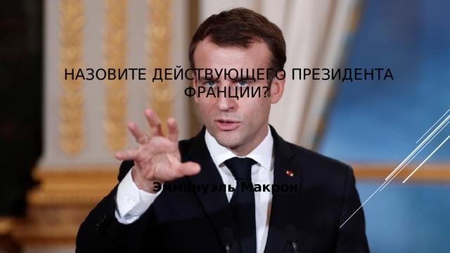 Назовите действующего президента Франции? Эммануэль Макрон