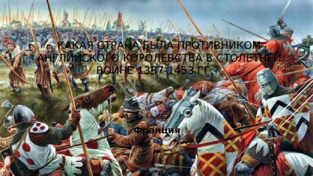 Какая страна была противником Английского королевства в столетней войне 1337-1453 гг.? Франция