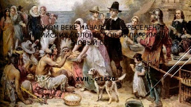 В каком веке началось переселение английских колонистов-пилигримов в Новый Свет? XVII - с 1620