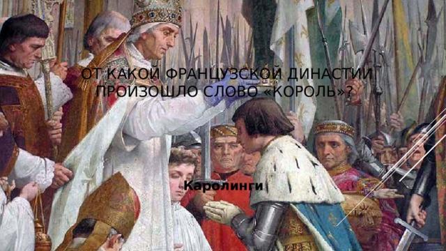 От какой французской династии произошло слово «король»? Каролинги