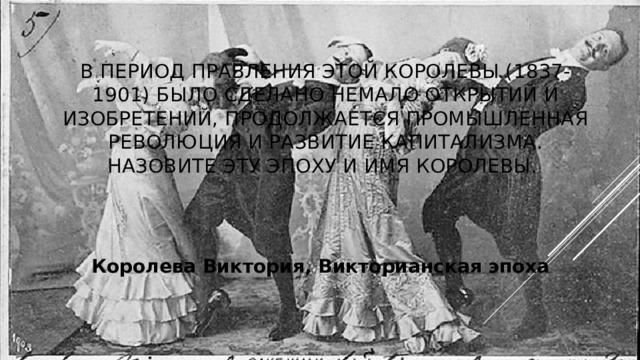 В период правления этой королевы (1837-1901) было сделано немало открытий и изобретений, продолжается промышленная революция и развитие капитализма. Назовите эту эпоху и имя королевы. Королева Виктория, Викторианская эпоха