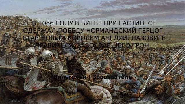В 1066 году в битве при Гастингсе одержал победу нормандский герцог, став новым королем Англии. Назовите правителя, завоевавшего трон.  Вильгельм I Завоеватель