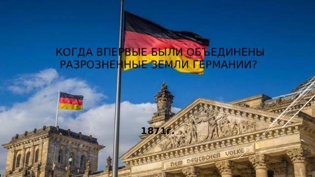 Когда впервые были объединены разрозненные земли Германии? 1871г.