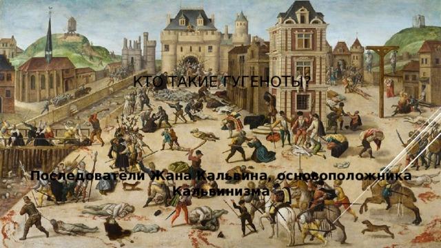 Кто такие гугеноты? Последователи Жана Кальвина, основоположника Кальвинизма