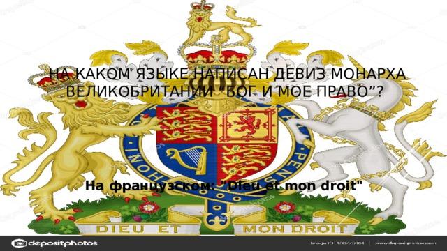 """На каком языке написан девиз монарха Великобритании """"Бог и мое право""""? На французском:"""