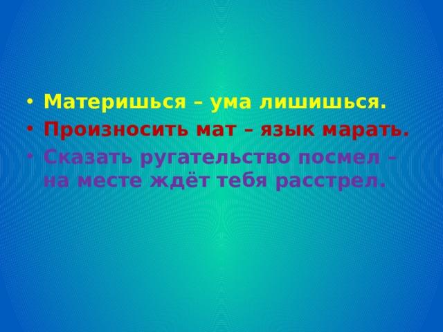 Материшься – ума лишишься. Произносить мат – язык марать. Сказать ругательство посмел – на месте ждёт тебя расстрел.