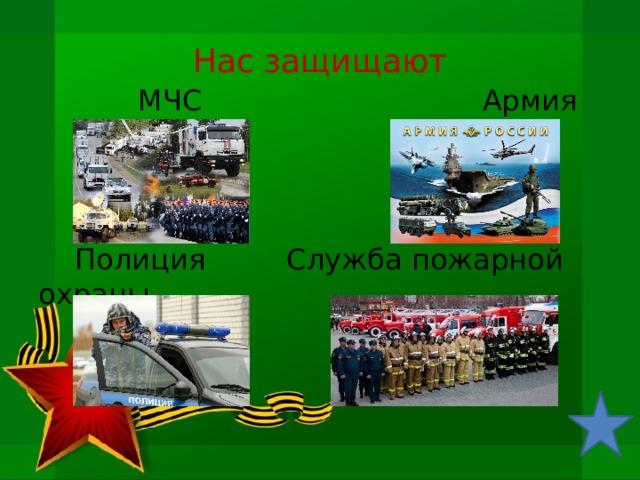 Нас защищают  МЧС Армия  Полиция Служба пожарной охраны