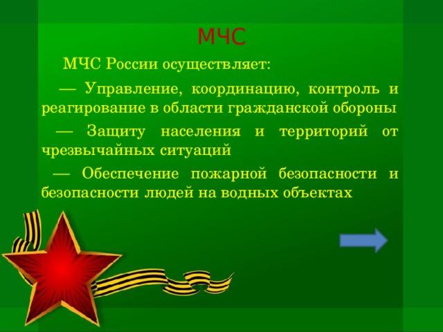 МЧС   МЧС России осуществляет:  — Управление, координацию, контроль и реагирование в области гражданской обороны — Защиту населения и территорий от чрезвычайных ситуаций — Обеспечение пожарной безопасности и безопасности людей на водных объектах