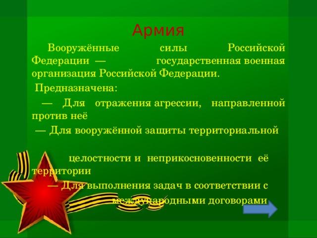 Армия  Вооружённые силы Российской Федерации— государственнаявоенная организация Российской Федерации.  Предназначена: — Для отраженияагрессии, направленной против неё — Для вооружённой защитытерриториальной  целостностии неприкосновенности её  территории   — Для выполнения задач в соответствии с     международными договорами