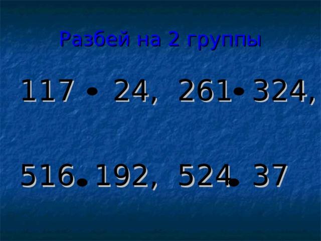 Разбей на 2 группы 117 24, 261 324, 516 192, 524 37
