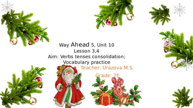 Way Ahead 5, Unit 10  Lesson 3,4  Aim: Verbs tenses consolidation;  Vocabulary practice Teacher: Urazova M.S. Grade: 7E