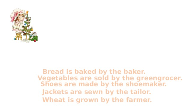 Bread is baked by the baker. Vegetables are sold by the greengrocer. Shoes are made by the shoemaker. Jackets are sewn by the tailor. Wheat is grown by the farmer.