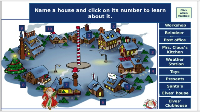 Name a house and click on its number to learn about it. Match the houses and their names. Click on the names to check your answers. Click when finished  Workshop 2 9 10 Reindeer Barn 1 Post office Mrs. Claus's Kitchen 3 Weather  Station 4 Toys Presents 8 7 Santa's house 5 Elves' house Elves'  Clubhouse 6 End of the game