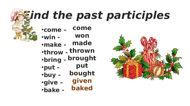 Find the past participles come won made thrown brought put bought given baked
