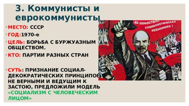 3. Коммунисты и еврокоммунисты МЕСТО: СССР ГОД: 1970-е ЦЕЛЬ: БОРЬБА С БУРЖУАЗНЫМ ОБЩЕСТВОМ. КТО: ПАРТИИ РАЗНЫХ СТРАН