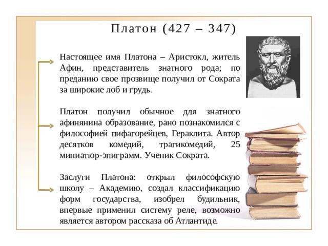 Платон (427 – 347) Настоящее имя Платона – Аристокл, житель Афин, представитель знатного рода; по преданию свое прозвище получил от Сократа за широкие лоб и грудь. Платон получил обычное для знатного афинянина образование, рано познакомился с философией пифагорейцев, Гераклита. Автор десятков комедий, трагикомедий, 25 миниатюр-эпиграмм. Ученик Сократа. Заслуги Платона: открыл философскую школу – Академию, создал классификацию форм государства, изобрел будильник, впервые применил систему реле, возможно является автором рассказа об Атлантиде.