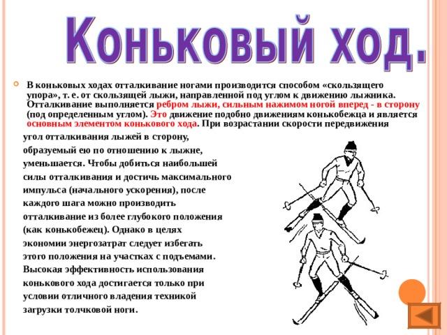 В коньковых ходах отталкивание ногами производится способом «скользящего упора», т. е. от скользящей лыжи, направленной под углом к движению лыжника. Отталкивание выполняется ребром лыжи, сильным нажимом ногой вперед - в сторону (под определенным углом). Это движение подобно движениям конькобежца и является основным элементом конькового хода . При возрастании скорости передвижения